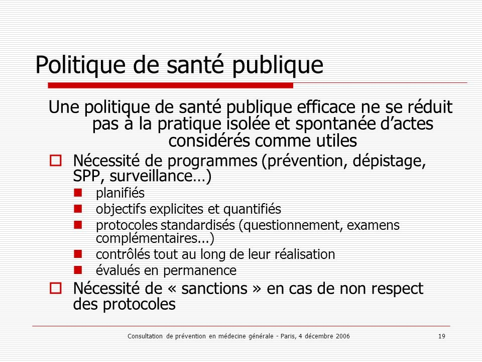 Consultation de prévention en médecine générale - Paris, 4 décembre 2006 19 Politique de santé publique Une politique de santé publique efficace ne se
