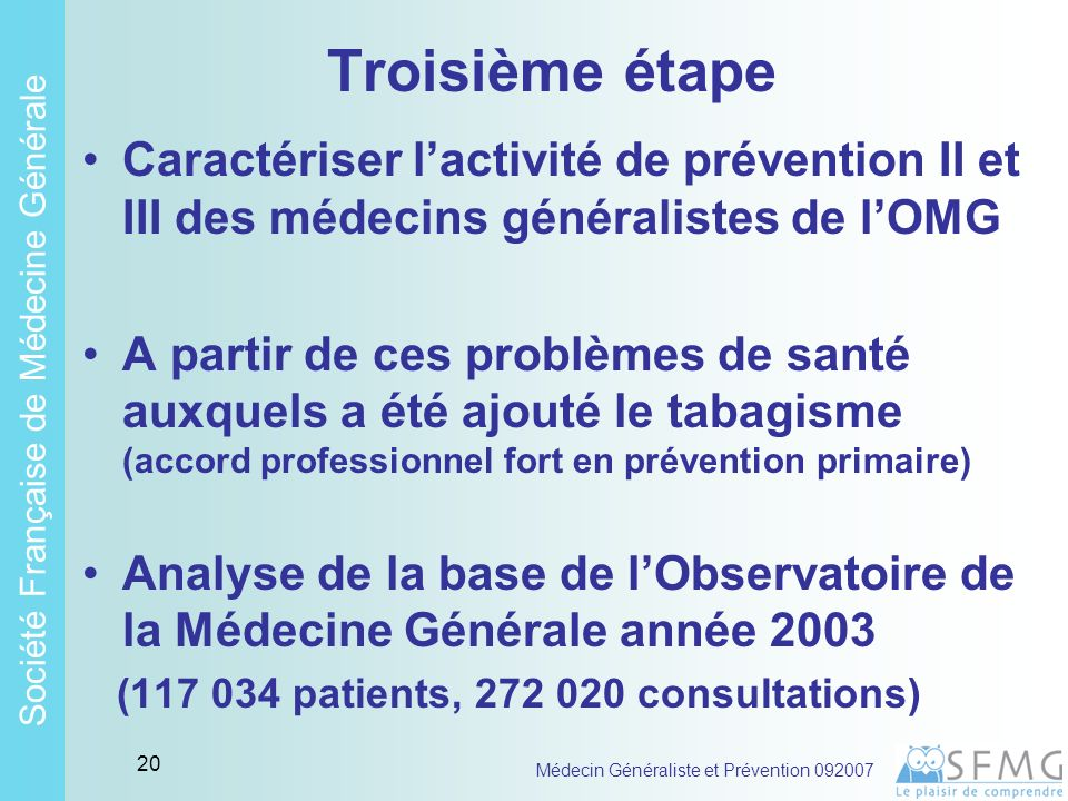 Soci é t é Fran ç aise de M é decine G é n é rale Médecin Généraliste et Prévention 092007 19 Deuxième étape suite Accord entre médecins sur le fait de faire beaucoup de PII et de PIII pour AVC, AOMI, Angor, HTA, TP Hyperlipidémie, Hyperglycémie, DNID, Obésité Alcool Asthme, Bronchite chronique Cancer
