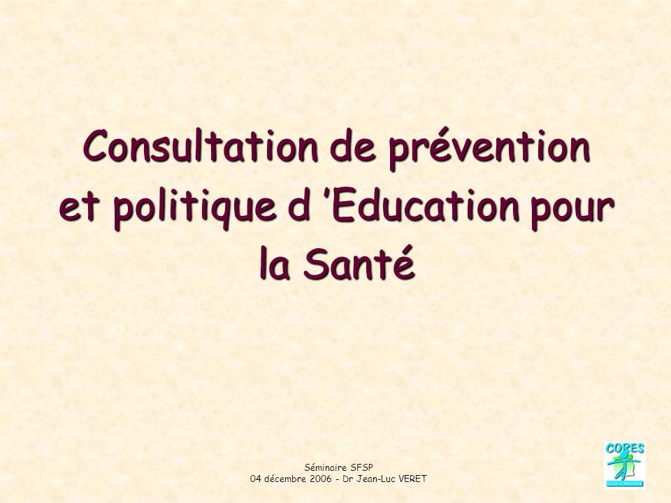 Séminaire SFSP 04 décembre 2006 - Dr Jean-Luc VERET Consultation de prévention et politique d Education pour la Santé