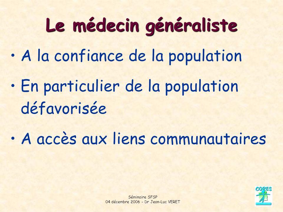 Séminaire SFSP 04 décembre 2006 - Dr Jean-Luc VERET Le médecin généraliste A la confiance de la population En particulier de la population défavorisée A accès aux liens communautaires