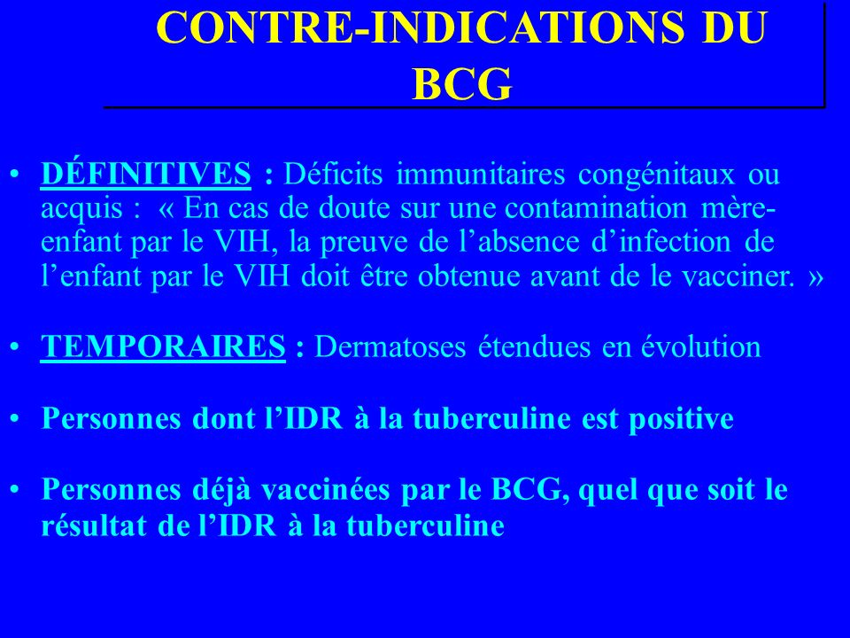 CONTRE-INDICATIONS DU BCG DÉFINITIVES : Déficits immunitaires congénitaux ou acquis : « En cas de doute sur une contamination mère- enfant par le VIH, la preuve de labsence dinfection de lenfant par le VIH doit être obtenue avant de le vacciner.