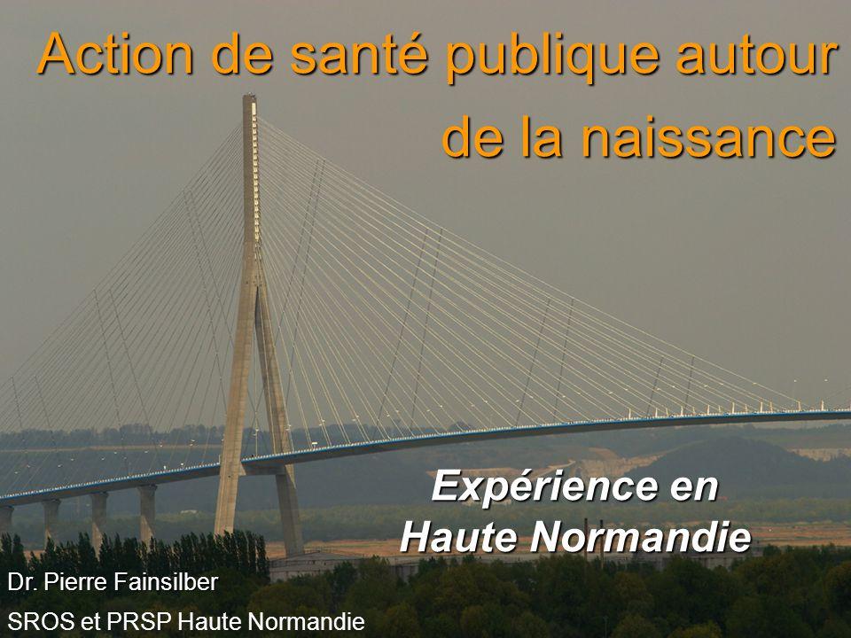 Action de santé publique autour de la naissance Expérience en Haute Normandie Dr. Pierre Fainsilber SROS et PRSP Haute Normandie