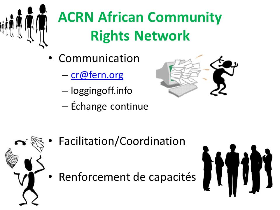 ACRN African Community Rights Network Communication – cr@fern.org cr@fern.org – loggingoff.info – Échange continue Facilitation/Coordination Renforcement de capacités