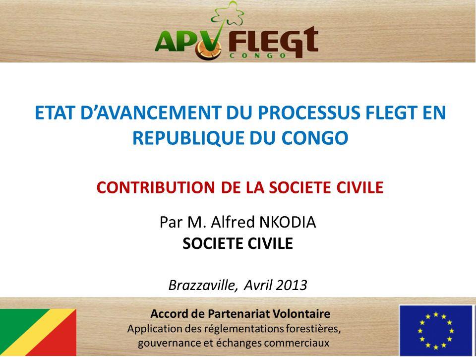 ETAT DAVANCEMENT DU PROCESSUS FLEGT EN REPUBLIQUE DU CONGO CONTRIBUTION DE LA SOCIETE CIVILE Par M. Alfred NKODIA SOCIETE CIVILE Brazzaville, Avril 20