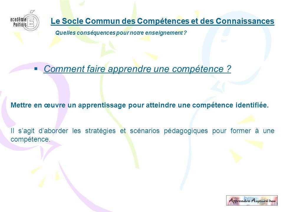 Le Socle Commun des Compétences et des Connaissances Quelles conséquences pour notre enseignement ? Comment faire apprendre une compétence ? Mettre en