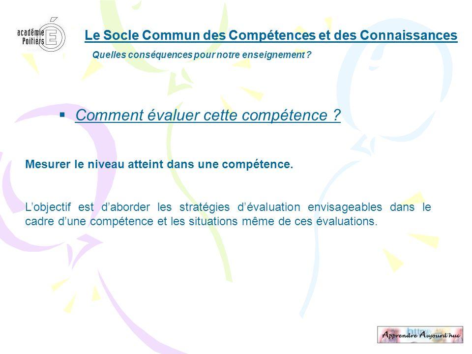 Le Socle Commun des Compétences et des Connaissances Quelles conséquences pour notre enseignement ? Comment évaluer cette compétence ? Mesurer le nive