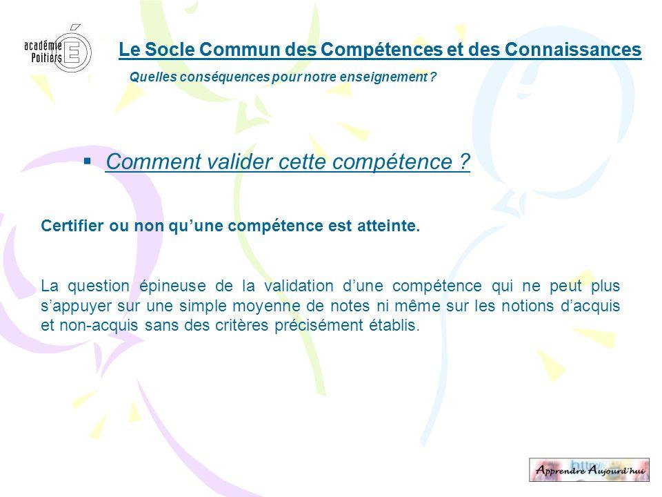 Le Socle Commun des Compétences et des Connaissances Quelles conséquences pour notre enseignement ? Comment valider cette compétence ? Certifier ou no