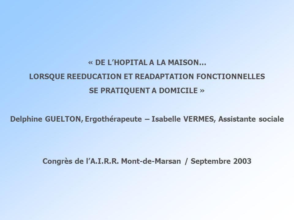 « DE LHOPITAL A LA MAISON… LORSQUE REEDUCATION ET READAPTATION FONCTIONNELLES SE PRATIQUENT A DOMICILE » Delphine GUELTON, Ergothérapeute – Isabelle V