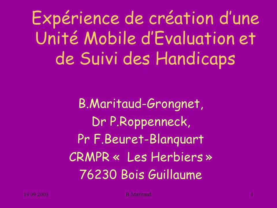 19 09 2003B.Maritaud1 Expérience de création dune Unité Mobile dEvaluation et de Suivi des Handicaps B.Maritaud-Grongnet, Dr P.Roppenneck, Pr F.Beuret