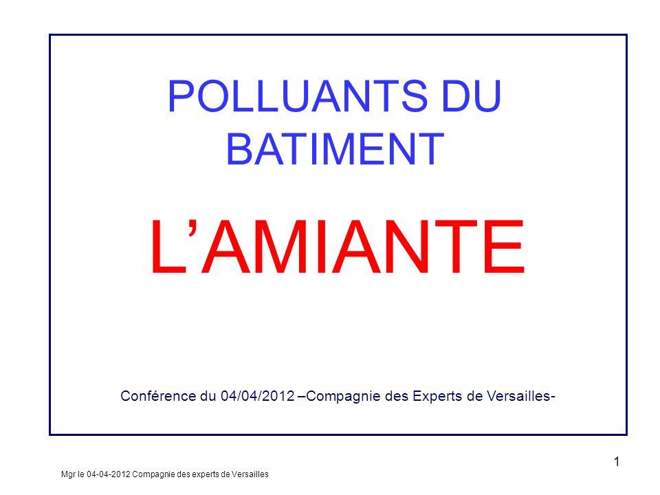 LAMIANTE Conférence du 04/04/2012 –Compagnie des Experts de Versailles- Mgr le 04-04-2012 Compagnie des experts de Versailles 1 POLLUANTS DU BATIMENT