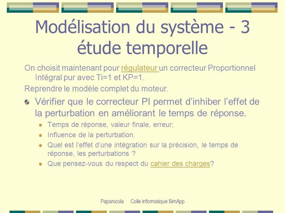 Papanicola Colle informatique SimApp Modélisation du système - 3 étude temporelle On choisit maintenant pour régulateur un correcteur Proportionnel Intégral pur avec Ti=1 et KP=1.régulateur Reprendre le modèle complet du moteur.