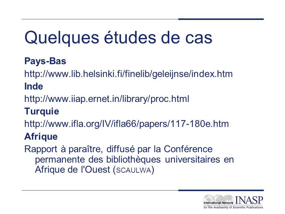 Quelques études de cas Pays-Bas http://www.lib.helsinki.fi/finelib/geleijnse/index.htm Inde http://www.iiap.ernet.in/library/proc.html Turquie http://www.ifla.org/IV/ifla66/papers/117-180e.htm Afrique Rapport à paraître, diffusé par la Conférence permanente des bibliothèques universitaires en Afrique de l Ouest ( SCAULWA )