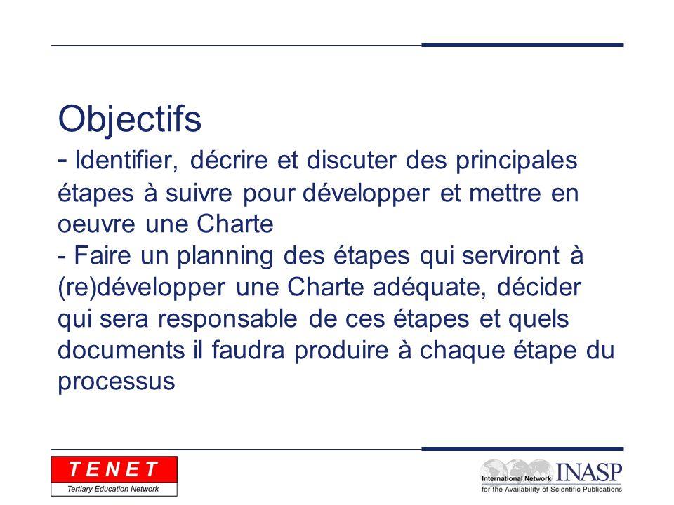 Objectifs - Identifier, décrire et discuter des principales étapes à suivre pour développer et mettre en oeuvre une Charte - Faire un planning des étapes qui serviront à (re)développer une Charte adéquate, décider qui sera responsable de ces étapes et quels documents il faudra produire à chaque étape du processus