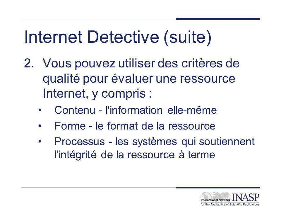 Internet Detective (suite) 2.Vous pouvez utiliser des critères de qualité pour évaluer une ressource Internet, y compris : Contenu - l information elle-même Forme - le format de la ressource Processus - les systèmes qui soutiennent l intégrité de la ressource à terme