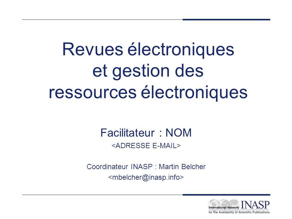 Revues électroniques et gestion des ressources électroniques Facilitateur : NOM Coordinateur INASP : Martin Belcher