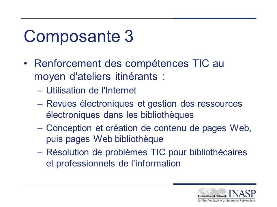 Composante 3 Renforcement des compétences TIC au moyen d'ateliers itinérants : –Utilisation de l'Internet –Revues électroniques et gestion des ressour