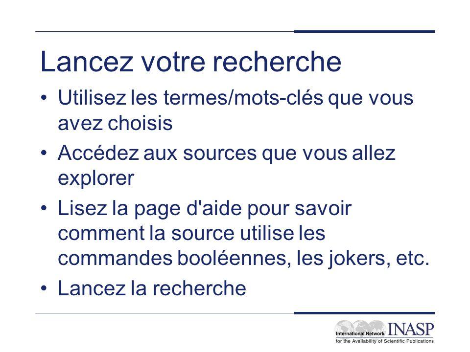 Lancez votre recherche Utilisez les termes/mots-clés que vous avez choisis Accédez aux sources que vous allez explorer Lisez la page d aide pour savoir comment la source utilise les commandes booléennes, les jokers, etc.