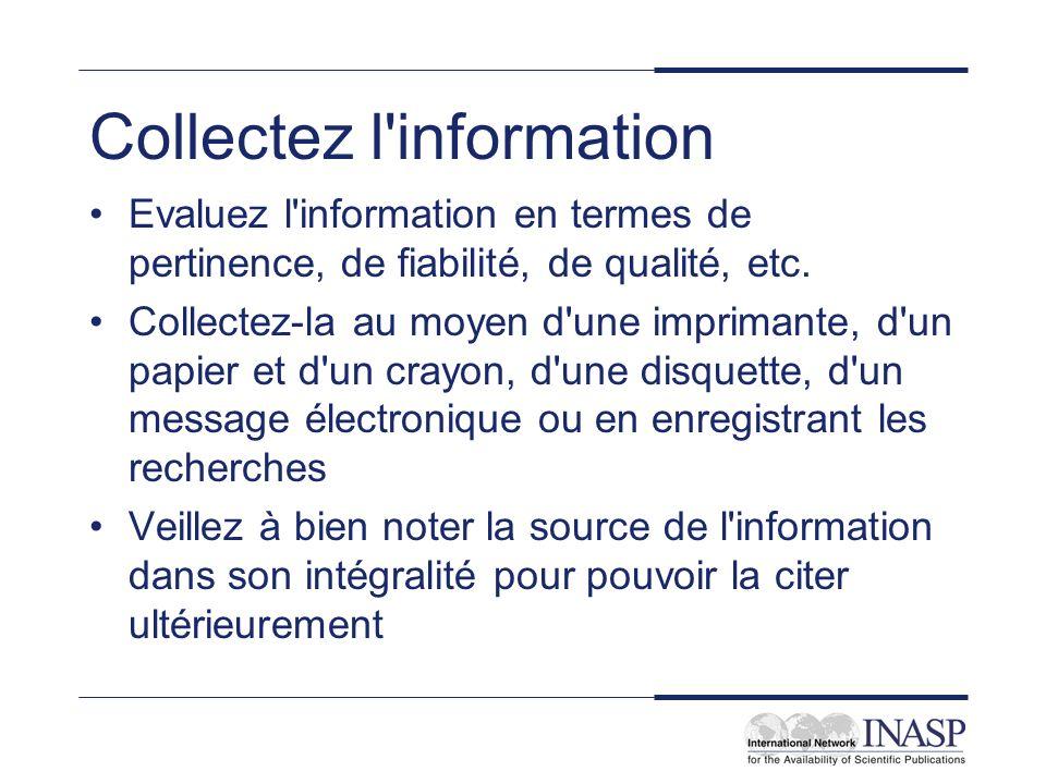 Collectez l information Evaluez l information en termes de pertinence, de fiabilité, de qualité, etc.