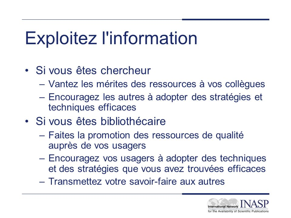Exploitez l'information Si vous êtes chercheur –Vantez les mérites des ressources à vos collègues –Encouragez les autres à adopter des stratégies et t