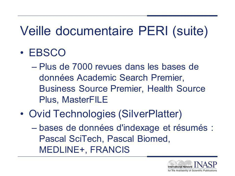 Veille documentaire PERI (suite) EBSCO –Plus de 7000 revues dans les bases de données Academic Search Premier, Business Source Premier, Health Source Plus, MasterFILE Ovid Technologies (SilverPlatter) –bases de données d indexage et résumés : Pascal SciTech, Pascal Biomed, MEDLINE+, FRANCIS
