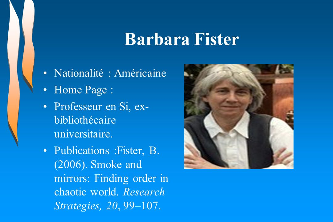 Barbara Fister Nationalité : Américaine Home Page : Professeur en Si, ex- bibliothécaire universitaire. Publications :Fister, B. (2006). Smoke and mir