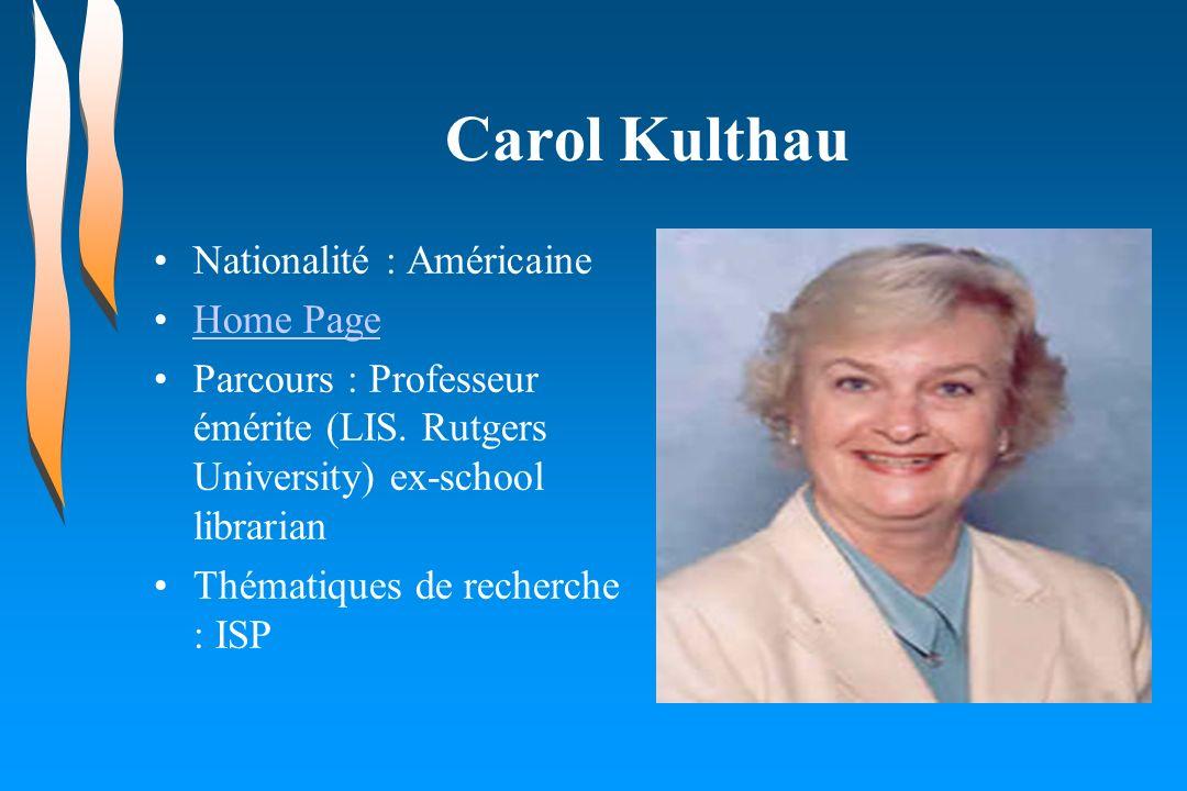 Carol Kulthau Nationalité : Américaine Home Page Parcours : Professeur émérite (LIS. Rutgers University) ex-school librarian Thématiques de recherche