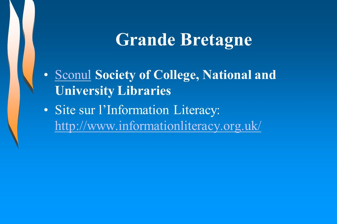 Grande Bretagne Sconul Society of College, National and University LibrariesSconul Site sur lInformation Literacy: http://www.informationliteracy.org.uk/ http://www.informationliteracy.org.uk/