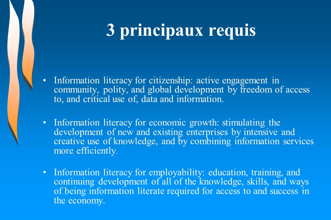 3 principaux requis Information literacy for citizenship: active engagement in community, polity, and global development by freedom of access to, and critical use of, data and information.