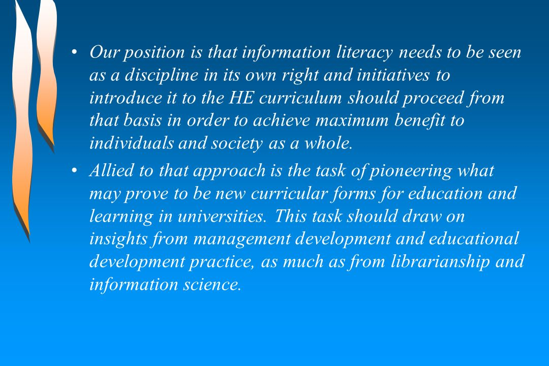 Our position is that information literacy needs to be seen as a discipline in its own right and initiatives to introduce it to the HE curriculum should proceed from that basis in order to achieve maximum benefit to individuals and society as a whole.