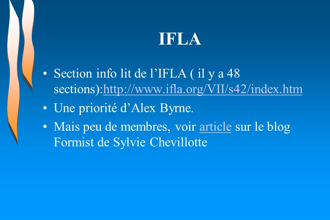 IFLA Section info lit de lIFLA ( il y a 48 sections):http://www.ifla.org/VII/s42/index.htmhttp://www.ifla.org/VII/s42/index.htm Une priorité dAlex Byrne.