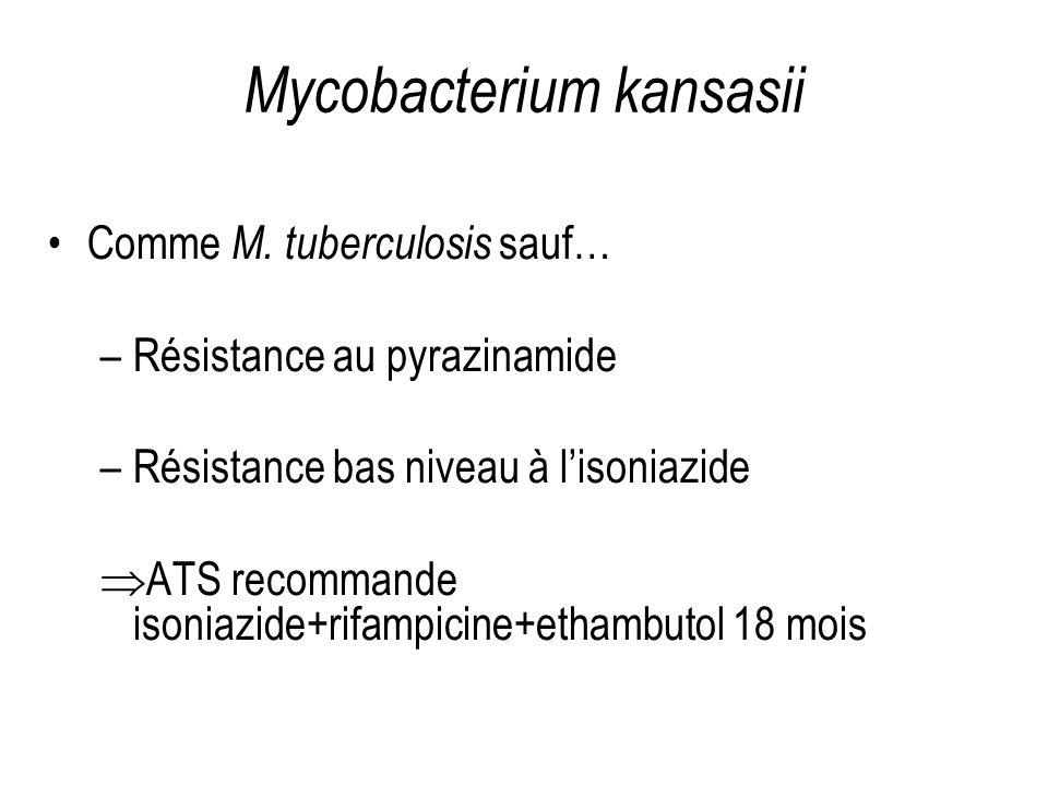 Mycobacterium kansasii Comme M. tuberculosis sauf… –Résistance au pyrazinamide –Résistance bas niveau à lisoniazide ATS recommande isoniazide+rifampic