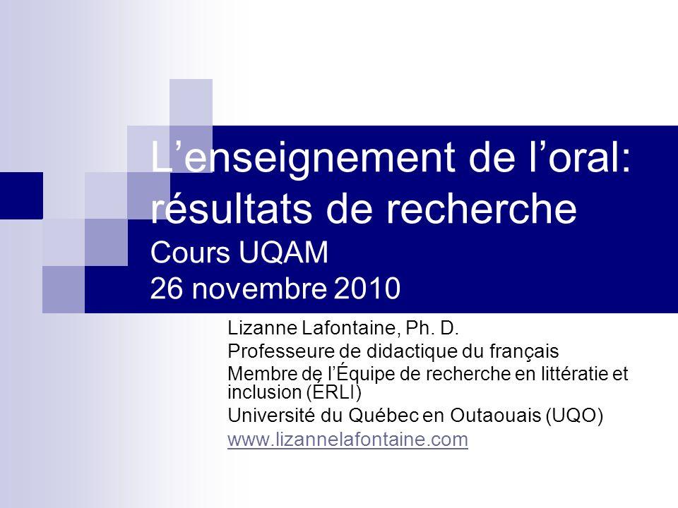 Lenseignement de loral: résultats de recherche Cours UQAM 26 novembre 2010 Lizanne Lafontaine, Ph. D. Professeure de didactique du français Membre de