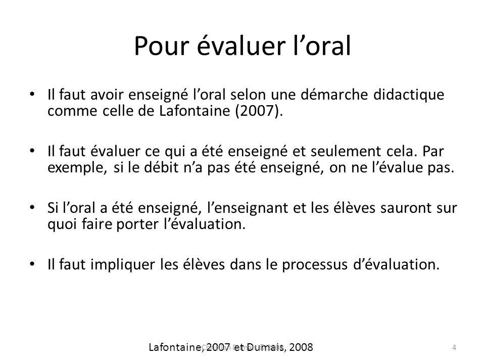 Pour évaluer loral Il faut avoir enseigné loral selon une démarche didactique comme celle de Lafontaine (2007). Il faut évaluer ce qui a été enseigné