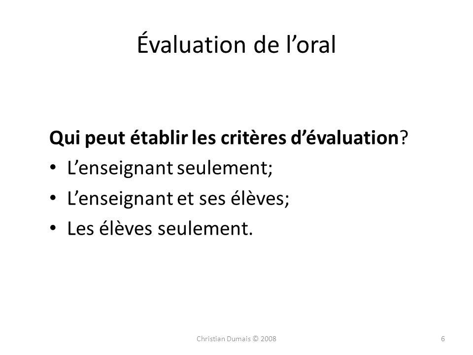 6 Évaluation de loral Qui peut établir les critères dévaluation? Lenseignant seulement; Lenseignant et ses élèves; Les élèves seulement. Christian Dum