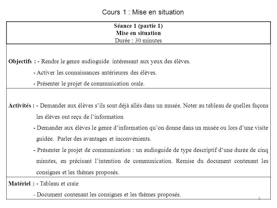 5 Cours 1 : Mise en situation Séance 1 (partie 1) Mise en situation Durée : 30 minutes Objectifs : - Rendre le genre audioguide intéressant aux yeux d