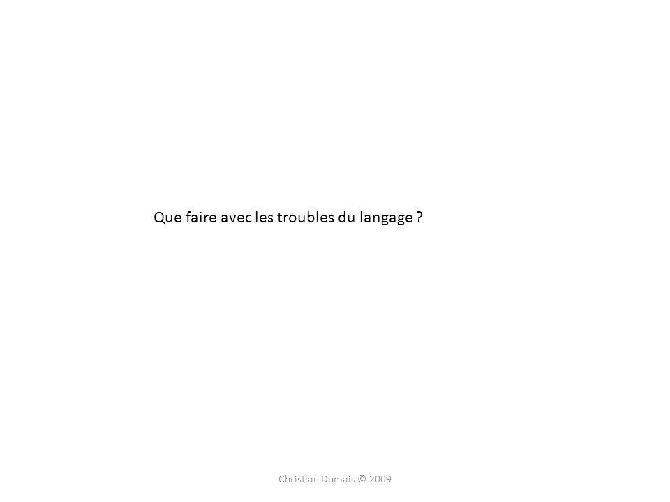Christian Dumais © 2009 Que faire avec les troubles du langage
