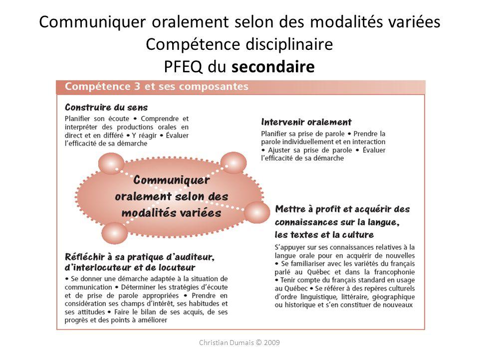Christian Dumais © 2009 Communiquer oralement selon des modalités variées Compétence disciplinaire PFEQ du secondaire