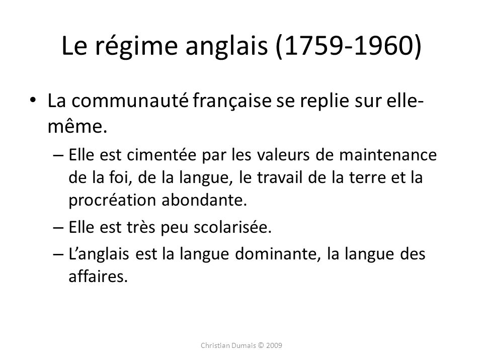Le régime anglais (1759-1960) La communauté française se replie sur elle- même. – Elle est cimentée par les valeurs de maintenance de la foi, de la la