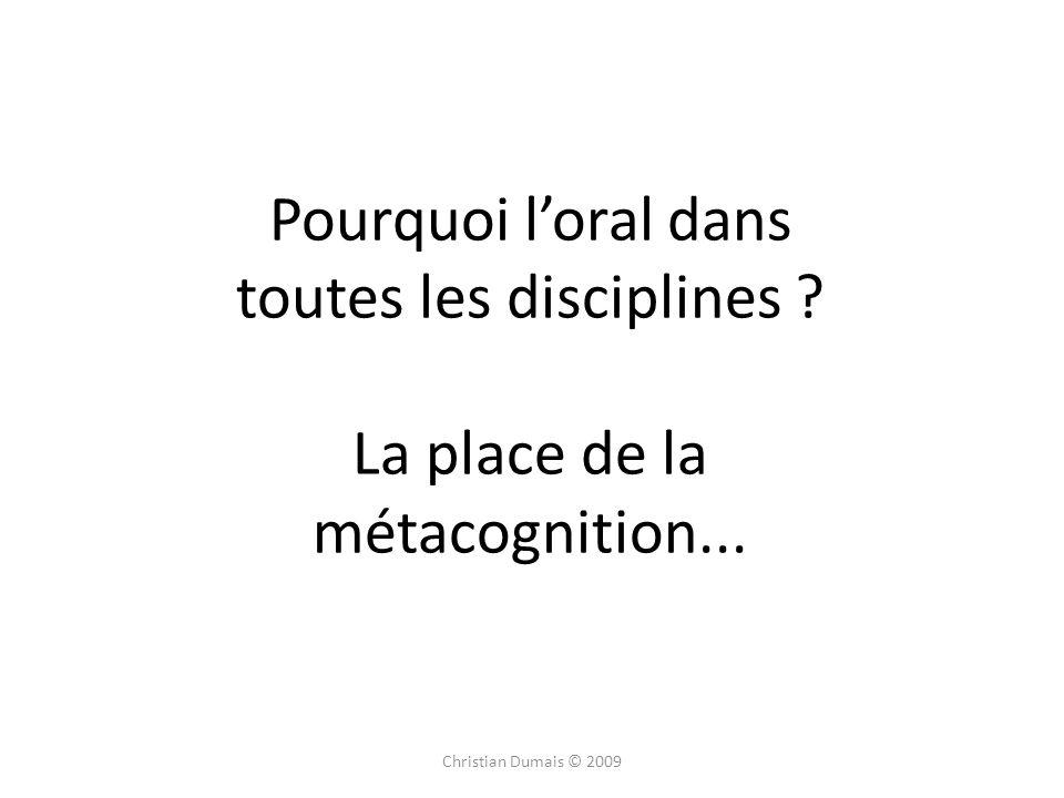 Pourquoi loral dans toutes les disciplines ? La place de la métacognition... Christian Dumais © 2009