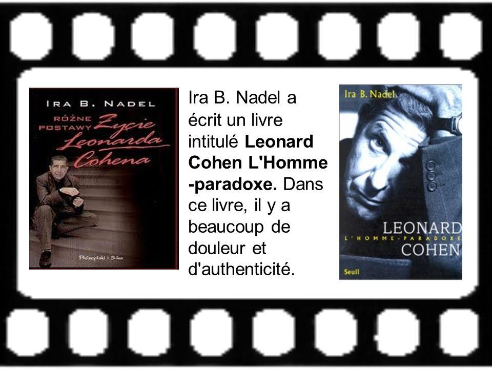 Ira B. Nadel a écrit un livre intitulé Leonard Cohen L'Homme -paradoxe. Dans ce livre, il y a beaucoup de douleur et d'authenticité.