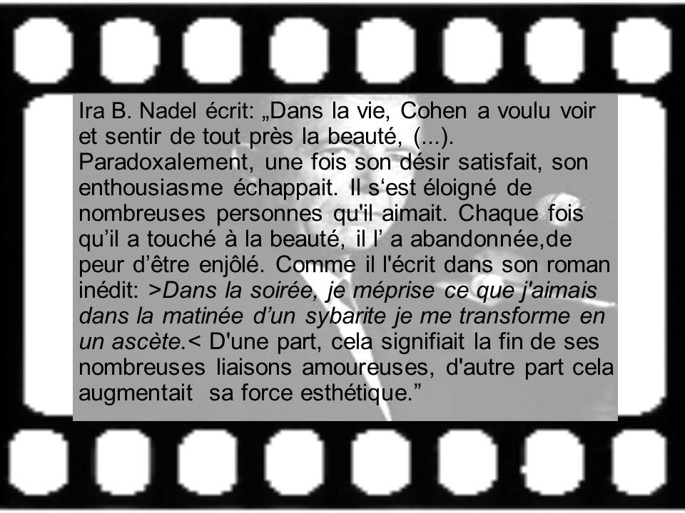 Ira B. Nadel écrit : Dans la vie, Cohen a voulu voir et sentir de tout près la beauté, (...). Paradoxalement, une fois son désir satisfait, son enthou
