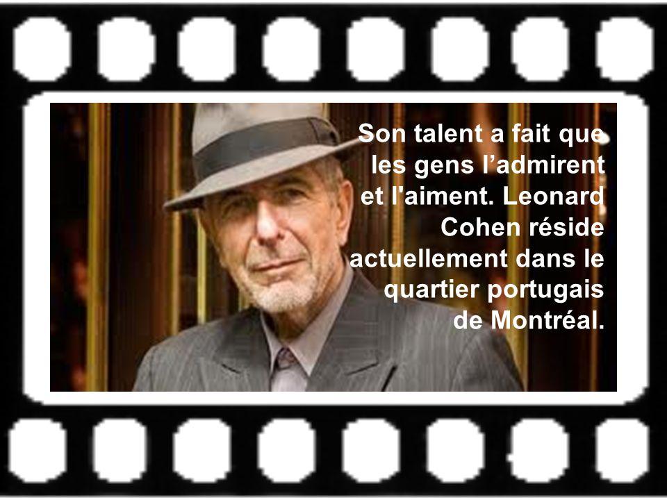 Son talent a fait que les gens ladmirent et l'aiment. Leonard Cohen réside actuellement dans le quartier portugais de Montréal.