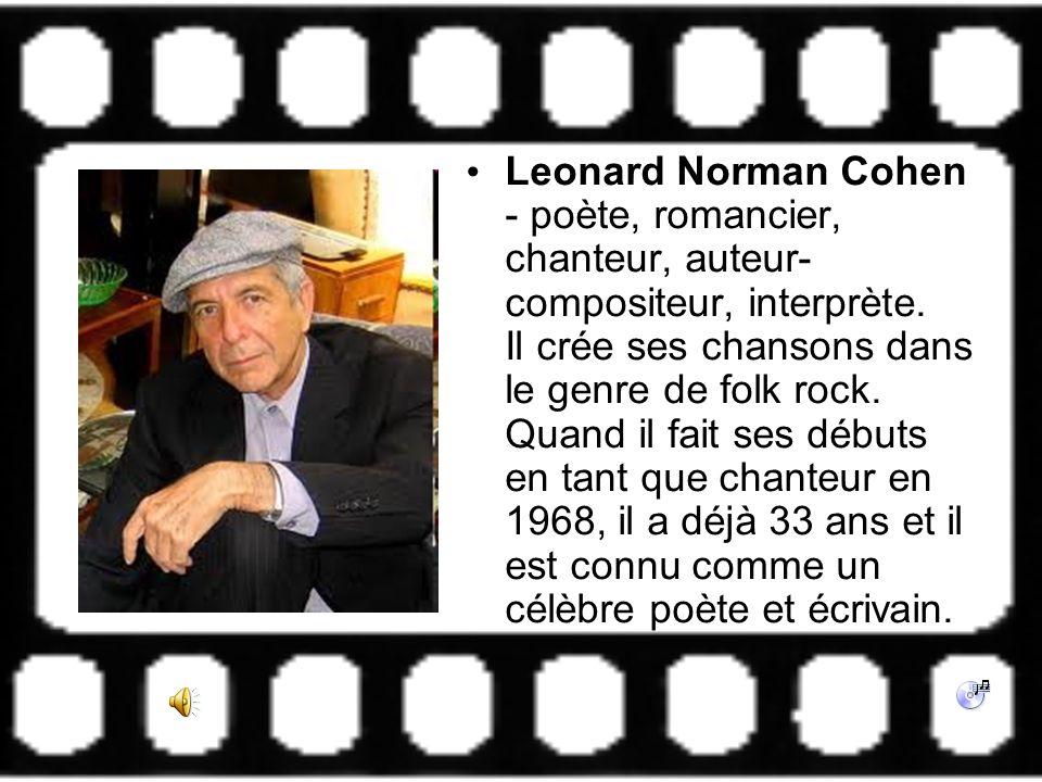 Leonard Norman Cohen - poète, romancier, chanteur, auteur- compositeur, interprète. Il crée ses chansons dans le genre de folk rock. Quand il fait ses