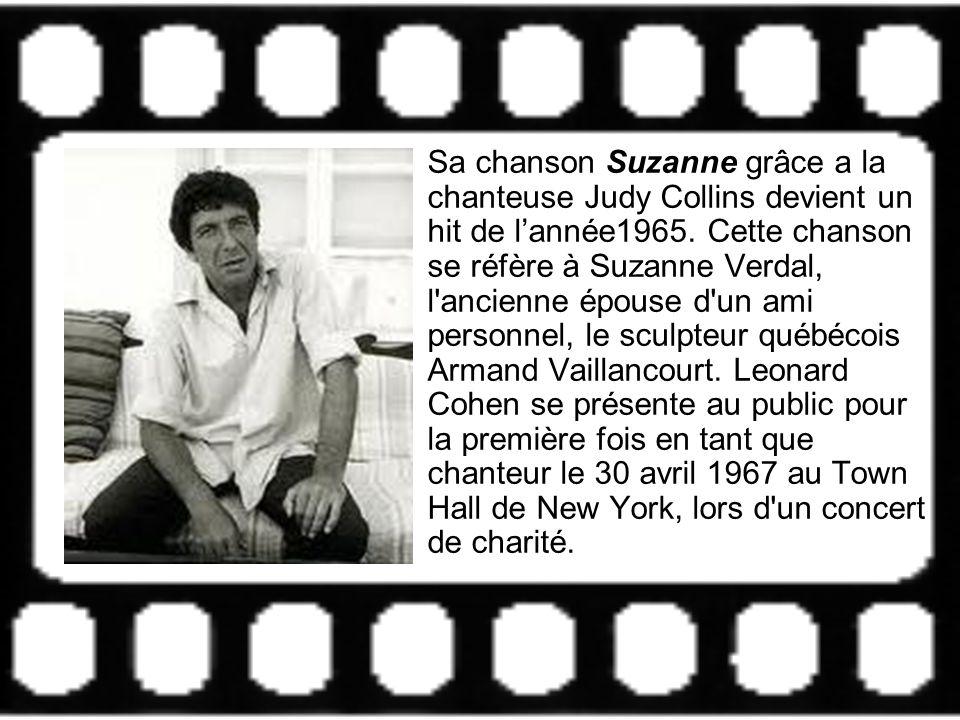 Sa chanson Suzanne grâce a la chanteuse Judy Collins devient un hit de lannée1965. Cette chanson se réfère à Suzanne Verdal, l'ancienne épouse d'un am