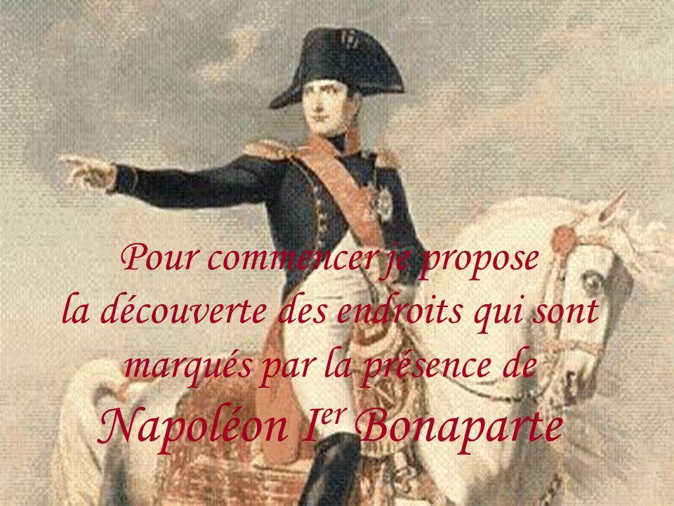 Pour commencer je propose la découverte des endroits qui sont marqués par la présence de Napoléon I er Bonaparte