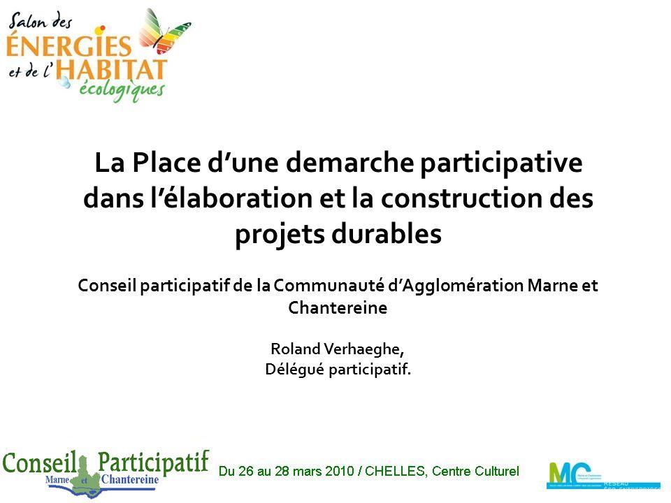 La Place dune demarche participative dans lélaboration et la construction des projets durables Conseil participatif de la Communauté dAgglomération Marne et Chantereine Roland Verhaeghe, Délégué participatif.