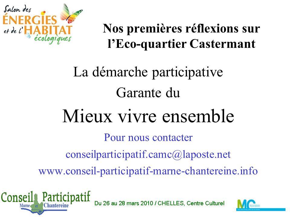 Nos premières réflexions sur lEco-quartier Castermant La démarche participative Garante du Mieux vivre ensemble Pour nous contacter conseilparticipatif.camc@laposte.net www.conseil-participatif-marne-chantereine.info
