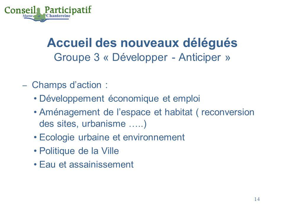14 Accueil des nouveaux délégués Groupe 3 « Développer - Anticiper » – Champs daction : Développement économique et emploi Aménagement de lespace et h
