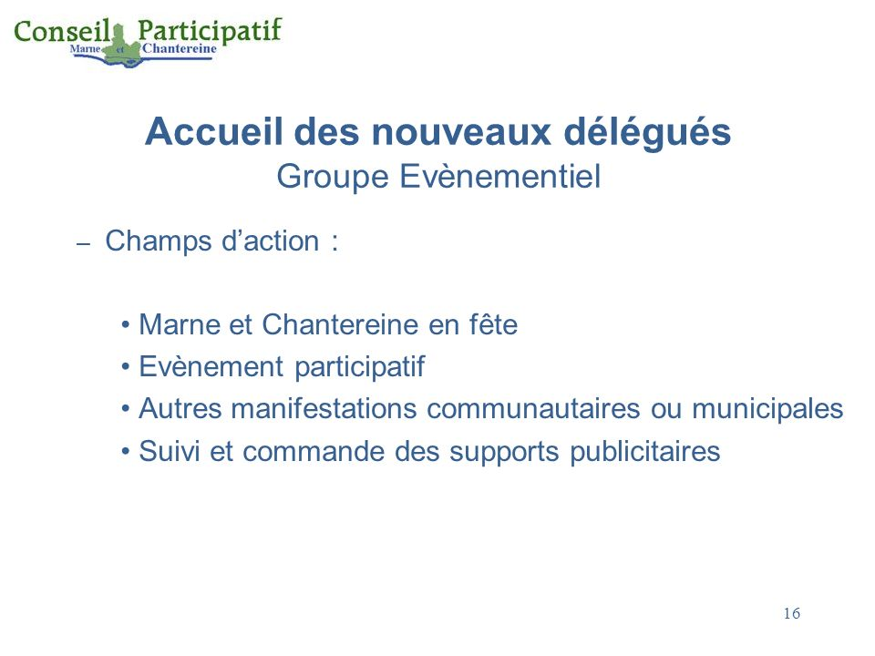 16 Accueil des nouveaux délégués Groupe Evènementiel – Champs daction : Marne et Chantereine en fête Evènement participatif Autres manifestations comm