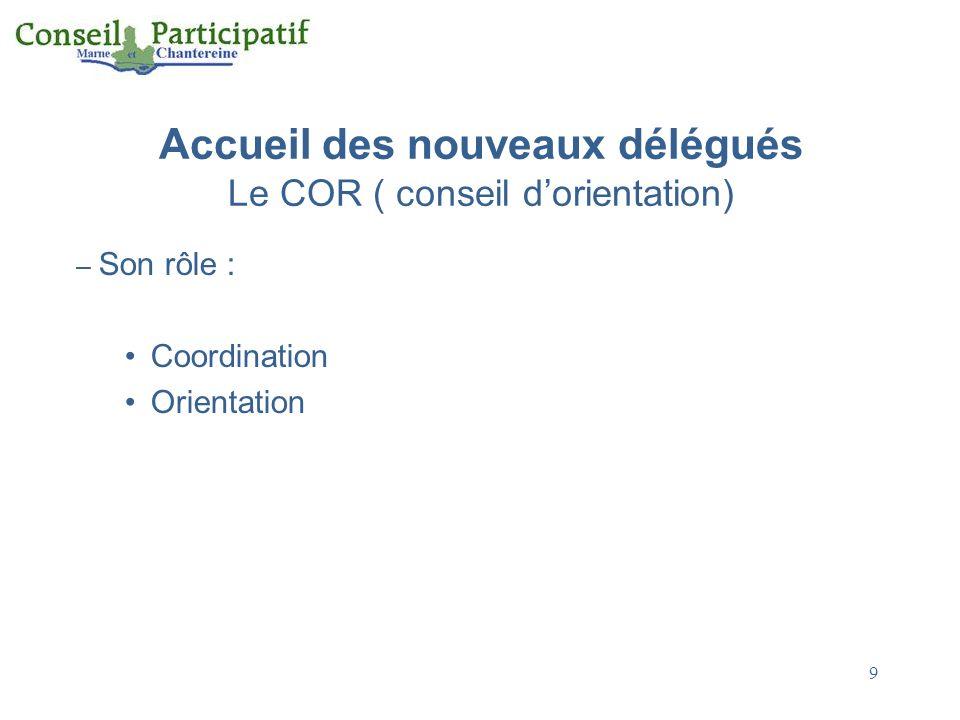 9 Accueil des nouveaux délégués Le COR ( conseil dorientation) – Son rôle : Coordination Orientation